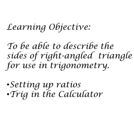 Learning Objective: To be able to describe the sides of right-angled triangle for use in trigonometry. Setting up ratios Trig in the Calculator.