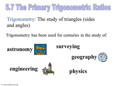 Www.thevisualclassroom.com Trigonometry: The study of triangles (sides and angles) physics surveying Trigonometry has been used for centuries in the study.
