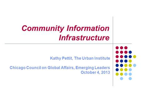 Community Information Infrastructure Kathy Pettit, The Urban Institute Chicago Council on Global Affairs, Emerging Leaders October 4, 2013.
