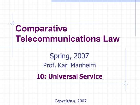 Comparative Telecommunications Law Spring, 2007 Prof. Karl Manheim 10: Universal Service Copyright © 2007.