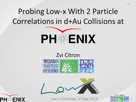 Zvi Citron Low-x Workshop, 31 May 2013 Probing Low-x With 2 Particle Correlations in d+Au Collisions at Zvi Citron בסד 1.