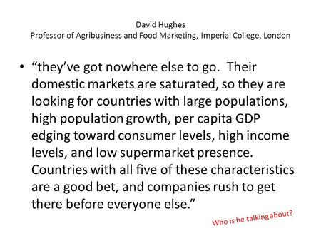 "David Hughes Professor of Agribusiness and Food Marketing, Imperial College, London ""they've got nowhere else to go. Their domestic markets are saturated,"