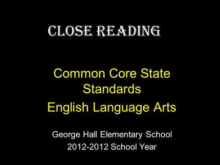 Close Reading Common Core State Standards English Language Arts George Hall Elementary School 2012-2012 School Year.