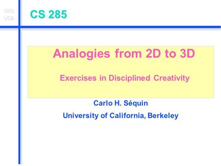 CS 285 Analogies from 2D to 3D Exercises in Disciplined Creativity Carlo H. Séquin University of California, Berkeley.