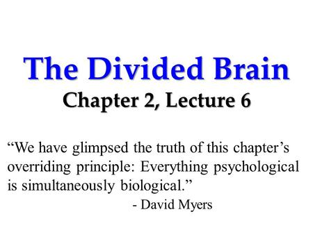 "The Divided Brain Chapter 2, Lecture 6 ""We have glimpsed the truth of this chapter's overriding principle: Everything psychological is simultaneously biological."""