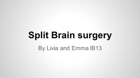 Split Brain surgery By Livia and Emma IB13. What is split-brain surgery? ●a.k.a. corpus callosotomy ●Corpus Callosum is severed ●Used to treat seizures.