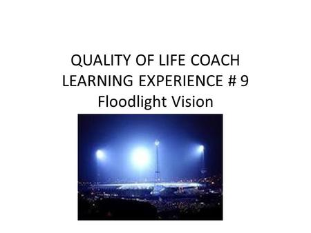QUALITY OF LIFE COACH LEARNING EXPERIENCE # 9 Floodlight Vision.