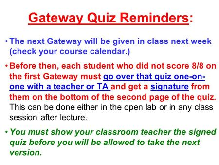 Gateway Quiz Reminders: The next Gateway will be given in class next week (check your course calendar.) Before then, each student who did not score 8/8.