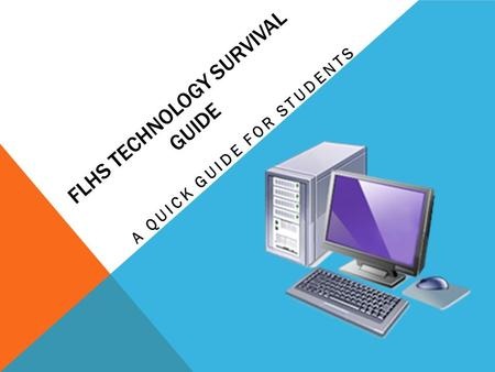 FLHS TECHNOLOGY SURVIVAL GUIDE A QUICK GUIDE FOR STUDENTS.