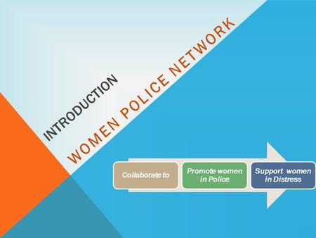 INTRODUCTION WOMEN POLICE NETWORK Collaborate to Promote women in Police Support women in Distress.