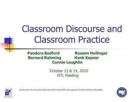 Classroom Discourse and Classroom Practice Pandora Bedford Rosann Hollinger Bernard Rahming Hank Kepner Connie Laughlin October 12 & 14, 2010 MTL Meeting.