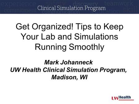 Get Organized! Tips to Keep Your Lab and Simulations Running Smoothly Mark Johanneck UW Health Clinical Simulation Program, Madison, WI.