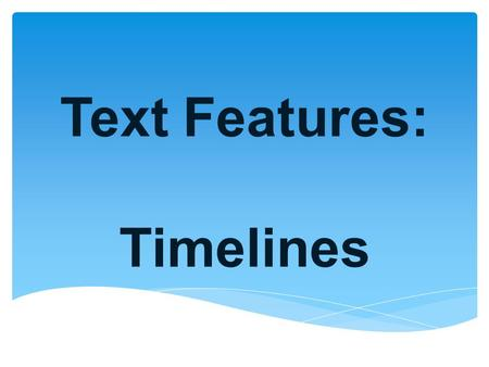 Text Features: Timelines.  Sequence of related events arranged in chronological order What is a TIMELINE?