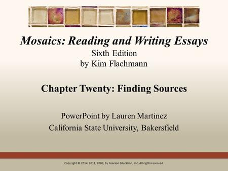 Mosaics: Reading and Writing Essays Sixth Edition by Kim Flachmann Chapter Twenty: Finding Sources PowerPoint by Lauren Martinez California State University,