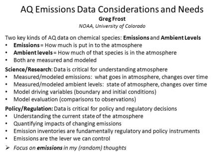 AQ Emissions Data Considerations and Needs Greg Frost NOAA, University of Colorado Two key kinds of AQ data on chemical species: Emissions and Ambient.