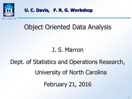1 UNC, Stat & OR U. C. Davis, F. R. G. Workshop Object Oriented Data Analysis J. S. Marron Dept. of Statistics and Operations Research, University of North.
