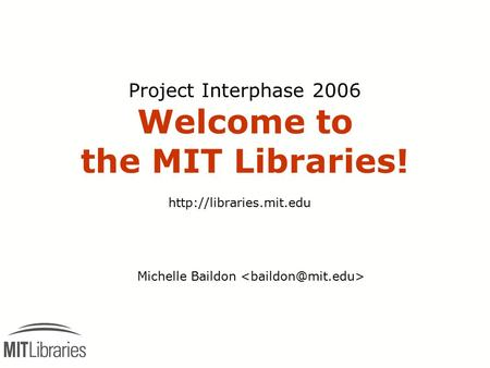 Project Interphase 2006 Welcome to the MIT Libraries! Michelle Baildon