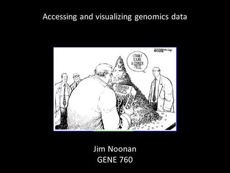 Accessing and visualizing genomics data Jim Noonan GENE 760.