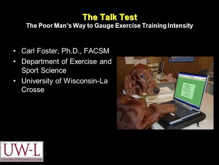 The Talk Test The Talk Test The Poor Man's Way to Gauge Exercise Training Intensity Carl Foster, Ph.D., FACSM Department of Exercise and Sport Science.