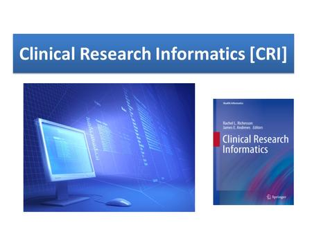 Clinical Research Informatics [CRI]. Informatics, defined generally as the intersection of information and computer science with a health-related discipline,