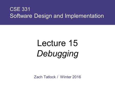 Zach Tatlock / Winter 2016 CSE 331 Software Design and Implementation Lecture 15 Debugging.