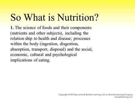 So What is Nutrition? 1. The science of foods and their components (nutrients and other subjects), including the relation ship to health and disease; processes.