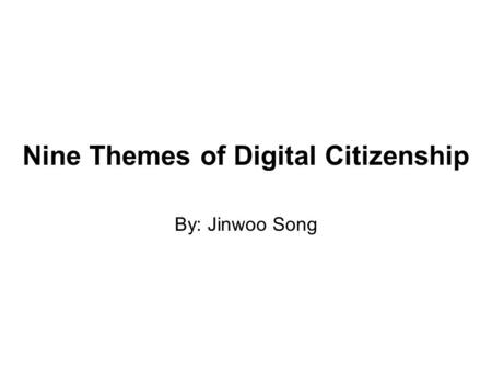 Nine Themes of Digital Citizenship By: Jinwoo Song.
