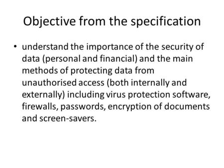 Understand the importance of the security of data (personal and financial) and the main methods of protecting data from unauthorised access (both internally.