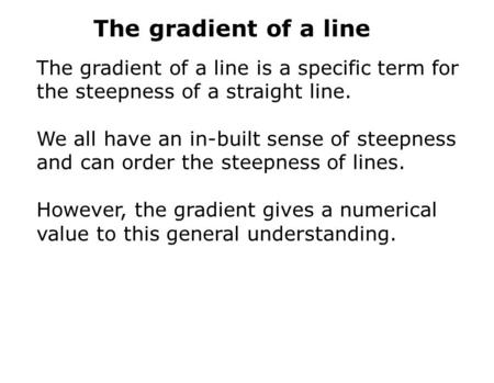 The gradient of a line The gradient of a line is a specific term for the steepness of a straight line. We all have an in-built sense of steepness and can.