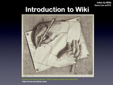 Intro to Wiki Kevin Lim at ETC Escher's Drawing Hands (1948) seems to best illustrate Wikis  Introduction to Wiki.