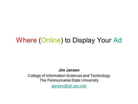 Where (Online) to Display Your Ad Jim Jansen College of Information Sciences and Technology The Pennsylvania State University