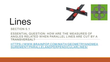 Lines SECTION 5.1 ESSENTIAL QUESTION: HOW ARE THE MEASURES OF ANGLES RELATED WHEN PARALLEL LINES ARE CUT BY A TRANSVERSAL? HTTPS://WWW.BRAINPOP.COM/MATH/GEOMETRYANDMEA.