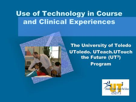 Use of Technology in Course and Clinical Experiences The University of Toledo UToledo. UTeach.UTouch the Future (UT 3 ) Program Add Corporate Logo Here.