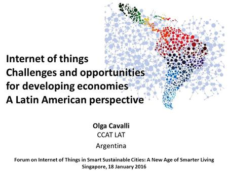 1 Olga Cavalli CCAT LAT Argentina Forum on Internet of Things in Smart Sustainable Cities: A New Age of Smarter Living Singapore, 18 January 2016 Internet.