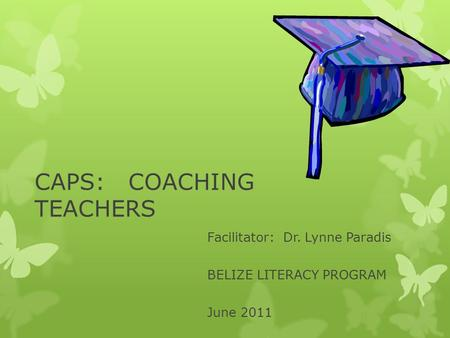 CAPS: COACHING TEACHERS Facilitator: Dr. Lynne Paradis BELIZE LITERACY PROGRAM June 2011.