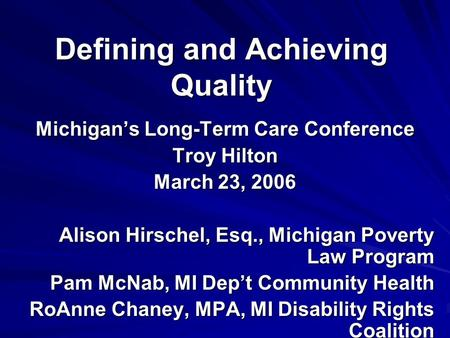 Defining and Achieving Quality Michigan's Long-Term Care Conference Troy Hilton March 23, 2006 Alison Hirschel, Esq., Michigan Poverty Law Program Pam.