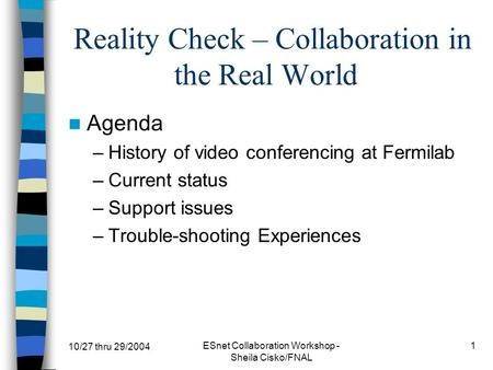 10/27 thru 29/2004 ESnet Collaboration Workshop - Sheila Cisko/FNAL 1 Reality Check – Collaboration in the Real World Agenda –History of video conferencing.