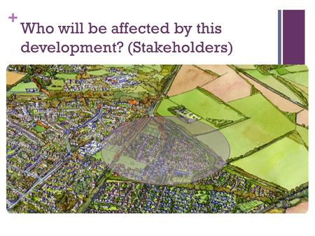+ Who will be affected by this development? (Stakeholders)