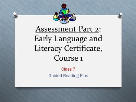 Assessment Part 2: Early Language and Literacy Certificate, Course 1 Class 7 Guided Reading Plus.