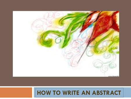HOW TO WRITE AN ABSTRACT. An abstract is a summary of a completed research project or paper. A well-written abstract will make the reader want to learn.
