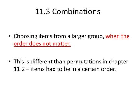 Choosing items from a larger group, when the order does not matter. This is different than permutations in chapter 11.2 – items had to be in a certain.