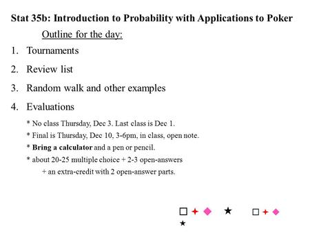 Stat 35b: Introduction to Probability with Applications to Poker Outline for the day: 1.Tournaments 2.Review list 3.Random walk and other examples 4.Evaluations.
