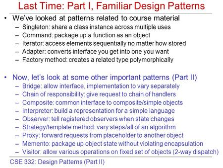 CSE 332: Design Patterns (Part II) Last Time: Part I, Familiar Design Patterns We've looked at patterns related to course material –Singleton: share a.