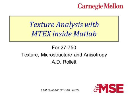Texture Analysis with MTEX inside Matlab For 27-750 Texture, Microstructure and Anisotropy A.D. Rollett Last revised: 3 rd Feb. 2016.