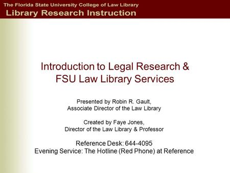Introduction to Legal Research & FSU Law Library Services Presented by Robin R. Gault, Associate Director of the Law Library Created by Faye Jones, Director.