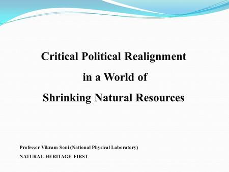 Critical Political Realignment in a World of Shrinking Natural Resources Professor Vikram Soni (National Physical Laboratory) NATURAL HERITAGE FIRST.