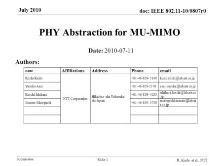 Submission doc: IEEE 802.11-10/0807r0 July 2010 R. Kudo et al., NTT Slide 1 PHY Abstraction for MU-MIMO Date: 2010-07-11 Authors: Name AffiliationsAddressPhoneemail.