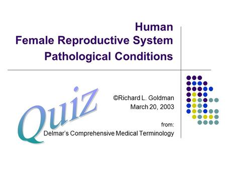Human Female Reproductive System Pathological Conditions ©Richard L. Goldman March 20, 2003 from: Delmar's Comprehensive Medical Terminology.