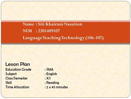 Name: Siti Khairani Nasution NIM: 2201409107 Language Teaching Technology (106-107) Lesson Plan Education Grade: SMA Subject: English Class/Semester: X/I.