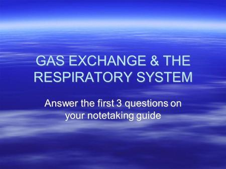 GAS EXCHANGE & THE RESPIRATORY SYSTEM Answer the first 3 questions on your notetaking guide.